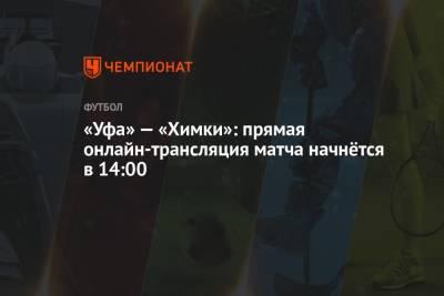 «Уфа» — «Химки»: прямая онлайн-трансляция матча начнётся в 14:00