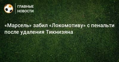 «Марсель» забил «Локомотиву» с пенальти после удаления Тикнизяна