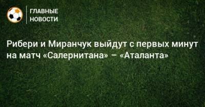 Рибери и Миранчук выйдут с первых минут на матч «Салернитана» – «Аталанта»