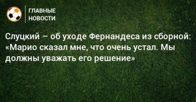 Слуцкий – об уходе Фернандеса из сборной: «Марио сказал мне, что очень устал. Мы должны уважать его решение»