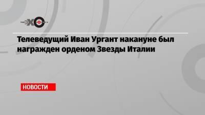 Телеведущий Иван Ургант накануне был награжден орденом Звезды Италии