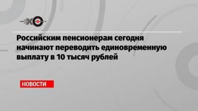 Российским пенсионерам сегодня начинают переводить единовременную выплату в 10 тысяч рублей