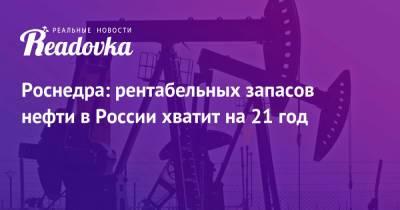 Роснедра: рентабельных запасов нефти в России хватит на 21 год