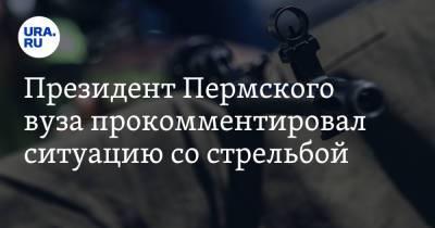 Президент Пермского вуза прокомментировал ситуацию со стрельбой