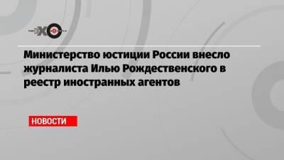 Минюст внес журналиста Рождественского в реестр иностранных агентов за материалы о недвижимости генпрокурора