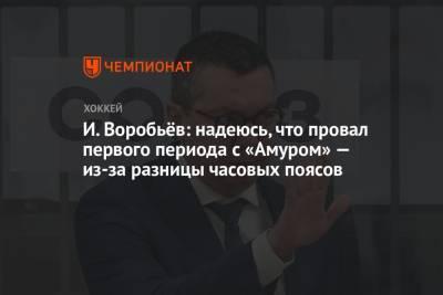 И. Воробьёв: надеюсь, что провальный первый период с «Амуром» из-за разницы часовых поясов