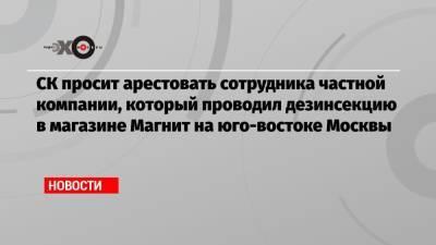 СК просит арестовать сотрудника частной компании, который проводил дезинсекцию в магазине Магнит на юго-востоке Москвы