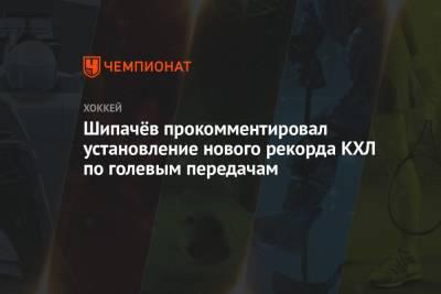 Шипачёв прокомментировал установление нового рекорда КХЛ по голевым передачам