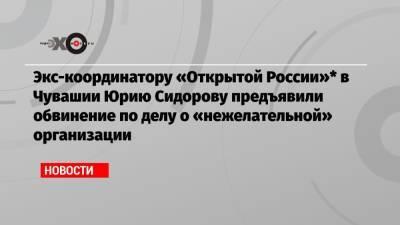 Экс-координатору «Открытой России»* в Чувашии Юрию Сидорову предъявили обвинение по делу о «нежелательной» организации