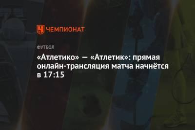 «Атлетико» — «Атлетик»: прямая онлайн-трансляция матча начнётся в 17:15