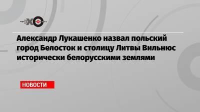 Александр Лукашенко назвал польский город Белосток и столицу Литвы Вильнюс исторически белорусскими землями