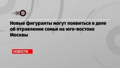 Новые фигуранты могут появиться в деле об отравлении семьи на юго-востоке Москвы