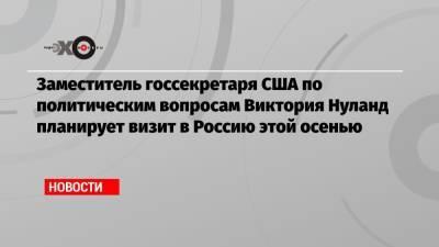 Заместитель госсекретаря США по политическим вопросам Виктория Нуланд планирует визит в Россию этой осенью