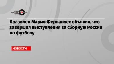 Бразилец Марио Фернандес объявил, что завершил выступления за сборную России по футболу