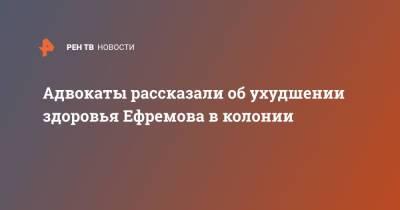 Адвокаты рассказали об ухудшении здоровья Ефремова в колонии
