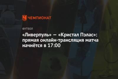 «Ливерпуль» — «Кристал Пэлас»: прямая онлайн-трансляция матча начнётся в 17:00