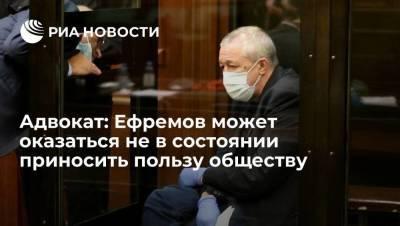 Адвокат: актер Михаил Ефремов может оказаться не в состоянии приносить пользу обществу