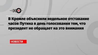 В Кремле объяснили недельное отставание часов Путина в день голосования тем, что президент не обращает на это внимания