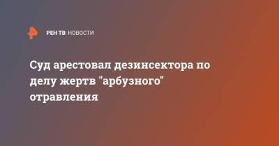 """Суд арестовал дезинсектора по делу жертв """"арбузного"""" отравления"""