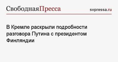 В Кремле раскрыли подробности разговора Путина с президентом Финляндии