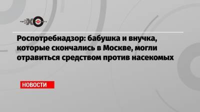 Роспотребнадзор: бабушка и внучка, которые скончались в Москве, могли отравиться средством против насекомых