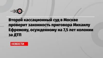 Второй кассационный суд в Москве проверит законность приговора Михаилу Ефремову, осужденному на 7,5 лет колонии за ДТП