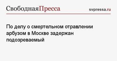 По делу о смертельном отравлении арбузом в Москве задержан подозреваемый