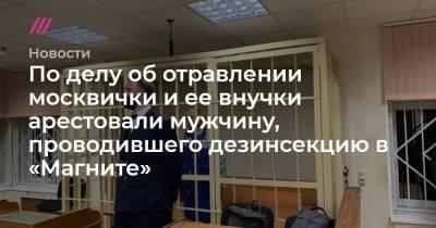 По делу об отравлении москвички и ее внучки арестовали мужчину, проводившего дезинсекцию в «Магните»