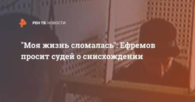 """""""Моя жизнь сломалась"""": Ефремов просит судей о снисхождении"""