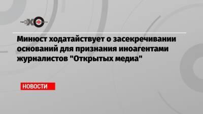 Минюст ходатайствует о засекречивании оснований для признания иноагентами журналистов «Открытых медиа»