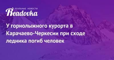 У горнолыжного курорта в Карачаево-Черкесии при сходе ледника погиб человек