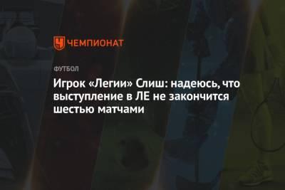Игрок «Легии» Слиш: надеюсь, что выступление в ЛЕ не закончится шестью матчами