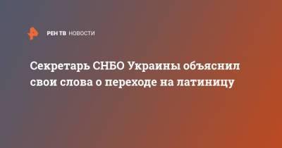 Секретарь СНБО Украины объяснил свои слова о переходе на латиницу