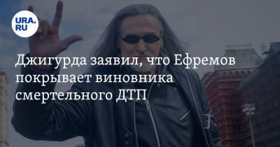 Джигурда заявил, что Ефремов покрывает виновника смертельного ДТП