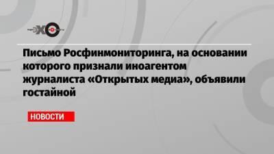 Письмо Росфинмониторинга, на основании которого признали иноагентом журналиста «Открытых медиа», объявили гостайной