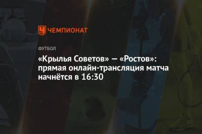 «Крылья Советов» — «Ростов»: прямая онлайн-трансляция матча начнётся в 16:30