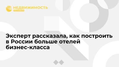 Эксперт Татьяна Веллер рассказала, что надо делать, чтобы в России строилось больше отелей бизнес-класса