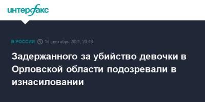 Задержанного за убийство девочки в Орловской области подозревали в изнасиловании