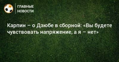 Карпин – о Дзюбе в сборной: «Вы будете чувствовать напряжение, а я – нет»