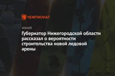 Губернатор Нижегородской области рассказал о вероятности строительства новой ледовой арены