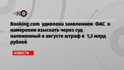 Booking.com удивлена заявлением ФАС о намерении взыскать через суд наложенный в августе штраф в 1,3 млрд рублей