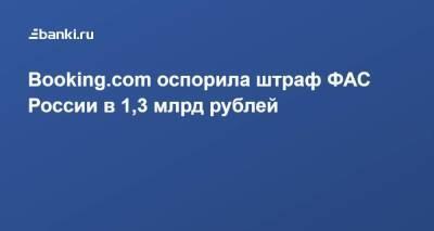 Booking.com оспорила штраф ФАС России в 1,3 млрд рублей