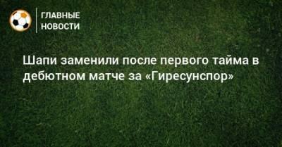 Шапи заменили после первого тайма в дебютном матче за «Гиресунспор»