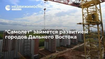 """Девелоперская группа """"Самолет"""" займется развитием городов Дальнего Востока"""