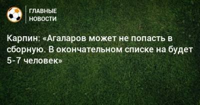 Карпин: «Агаларов может не попасть в сборную. В окончательном списке на будет 5-7 человек»