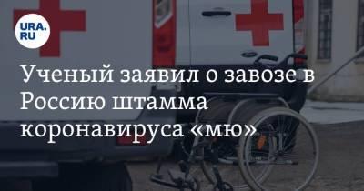 Ученый заявил о завозе в Россию штамма коронавируса «мю»