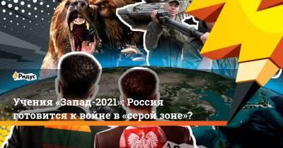 Учения «Запад-2021»: Россия готовится квойне в«серой зоне»?