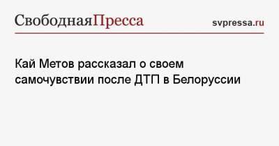 Кай Метов рассказал о своем самочувствии после ДТП в Белоруссии