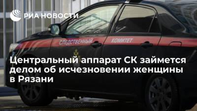 Центральный аппарат СК займется делом об исчезновении 26-летней женщины в Рязани