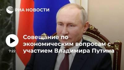 Совещание по экономическим вопросам с участием Владимира Путина